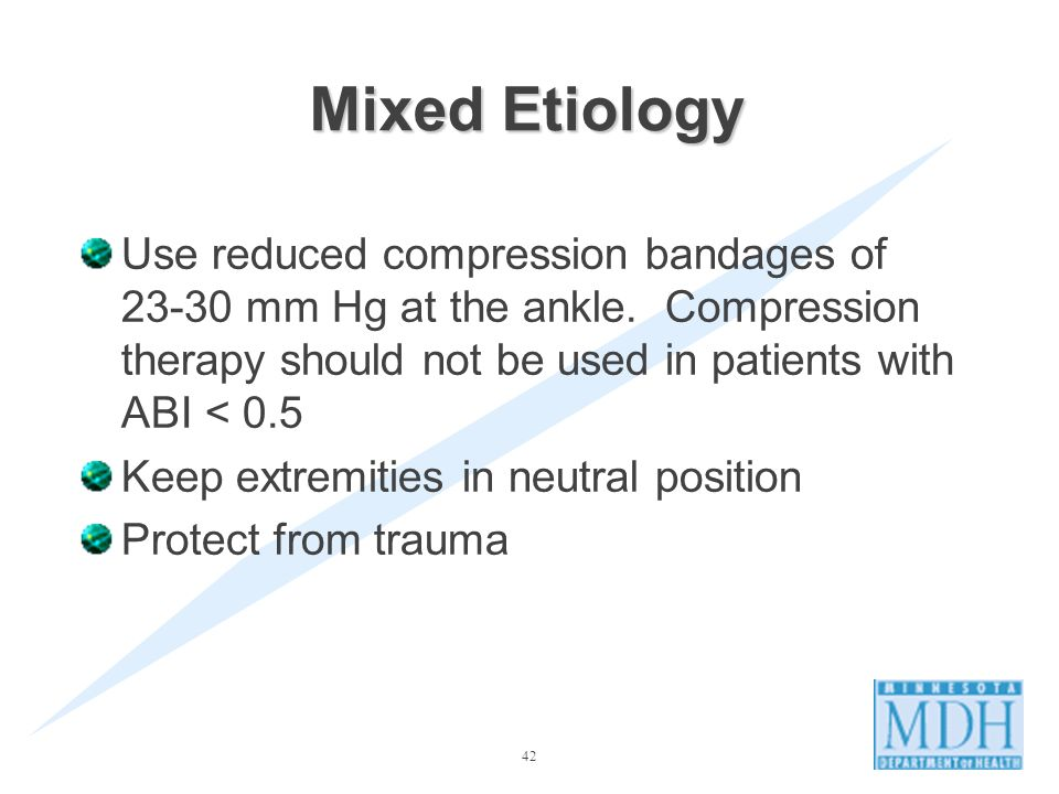 Mixed Etiology Use reduced compression bandages of 23-30 mm Hg at the ankle. Compression therapy should not be used in patients with ABI < 0.5.