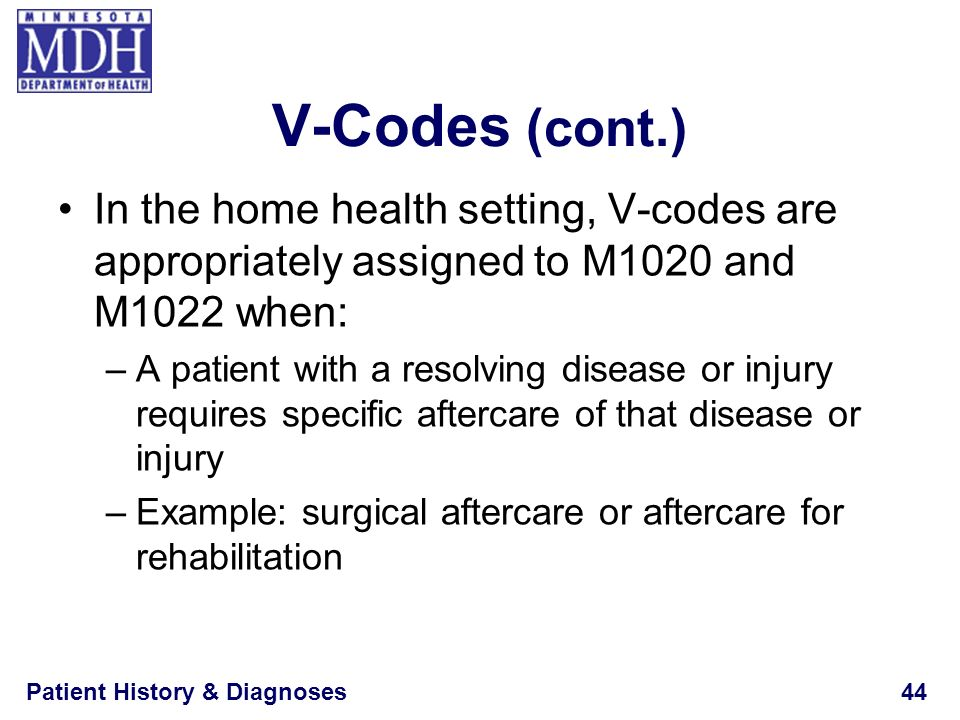V-Codes (cont.) In the home health setting, V-codes are appropriately assigned to M1020 and M1022 when: