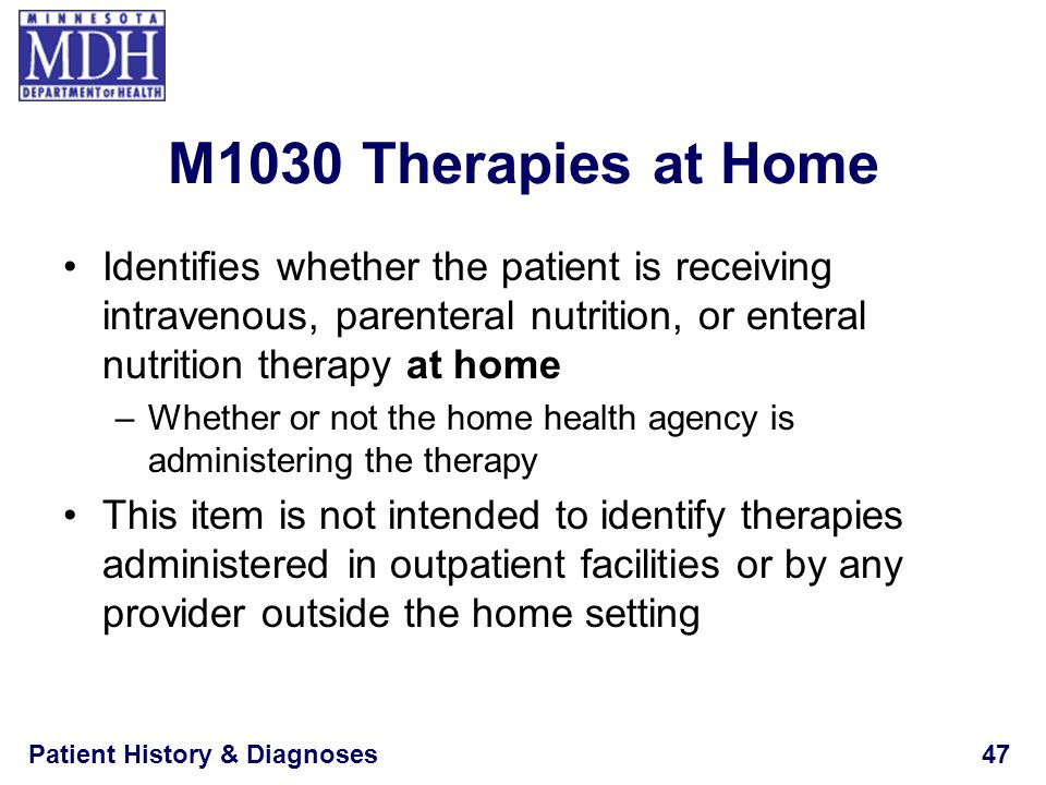 M1030 Therapies at Home Identifies whether the patient is receiving intravenous, parenteral nutrition, or enteral nutrition therapy at home.