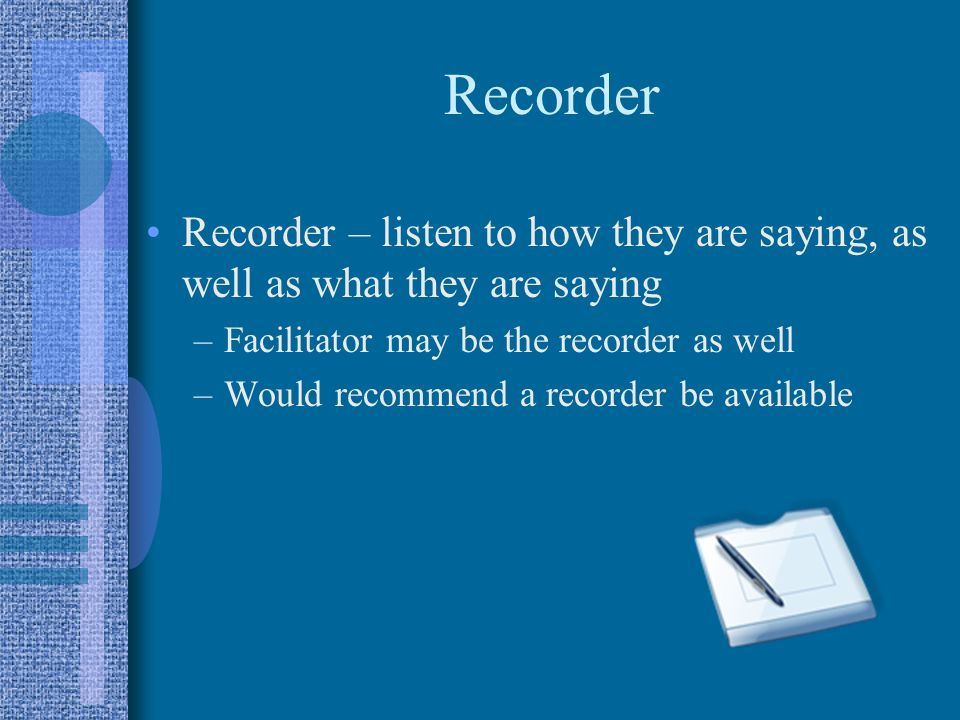Recorder Recorder – listen to how they are saying, as well as what they are saying. Facilitator may be the recorder as well.