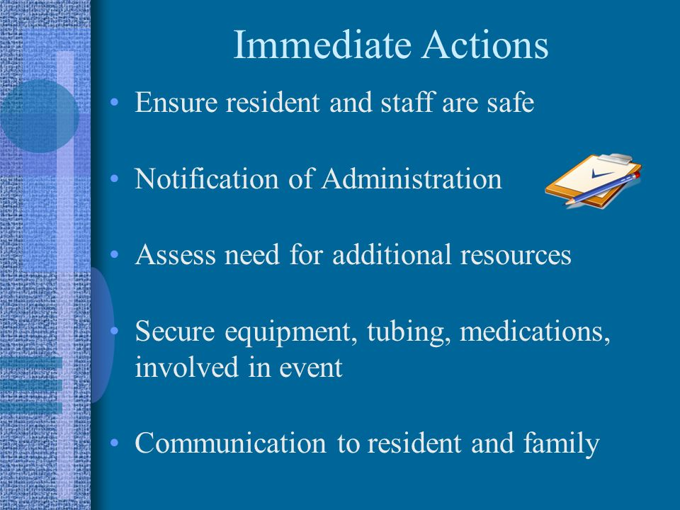 Immediate Actions Ensure resident and staff are safe
