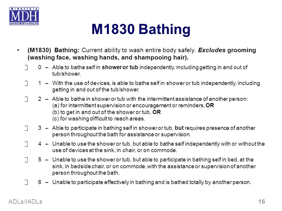 M1830 Bathing(M1830) Bathing: Current ability to wash entire body safely. Excludes grooming (washing face, washing hands, and shampooing hair).