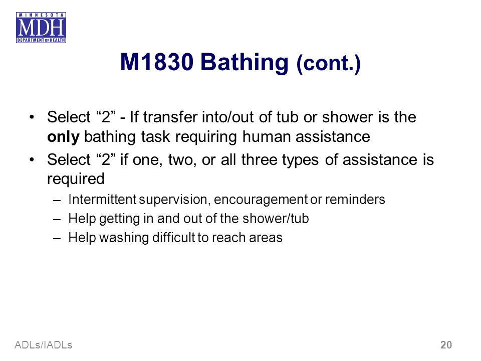 M1830 Bathing (cont.)Select 2 - If transfer into/out of tub or shower is the only bathing task requiring human assistance.