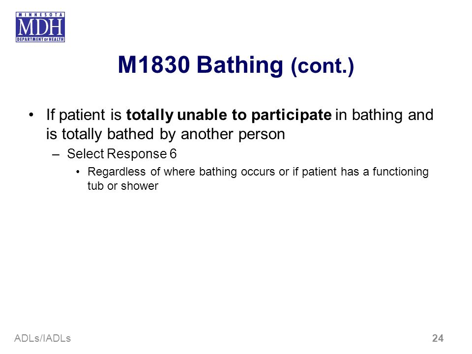 M1830 Bathing (cont.)If patient is totally unable to participate in bathing and is totally bathed by another person.