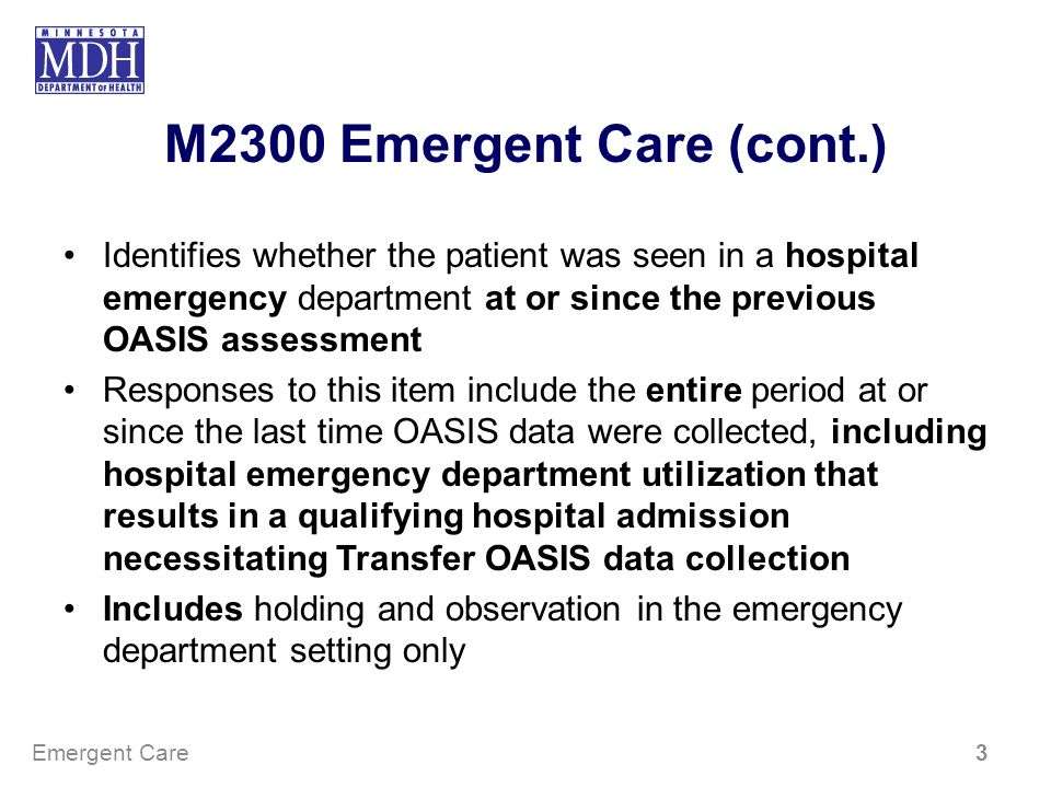 M2300 Emergent Care (cont.) Identifies whether the patient was seen in a hospital emergency department at or since the previous OASIS assessment.