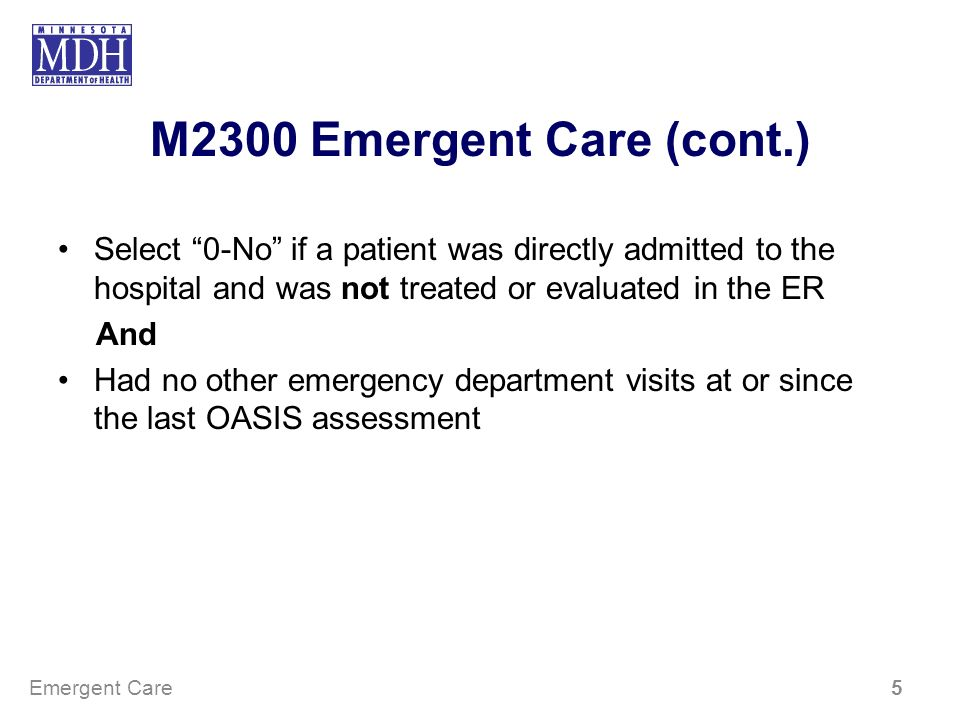 M2300 Emergent Care (cont.) Select 0-No if a patient was directly admitted to the hospital and was not treated or evaluated in the ER.