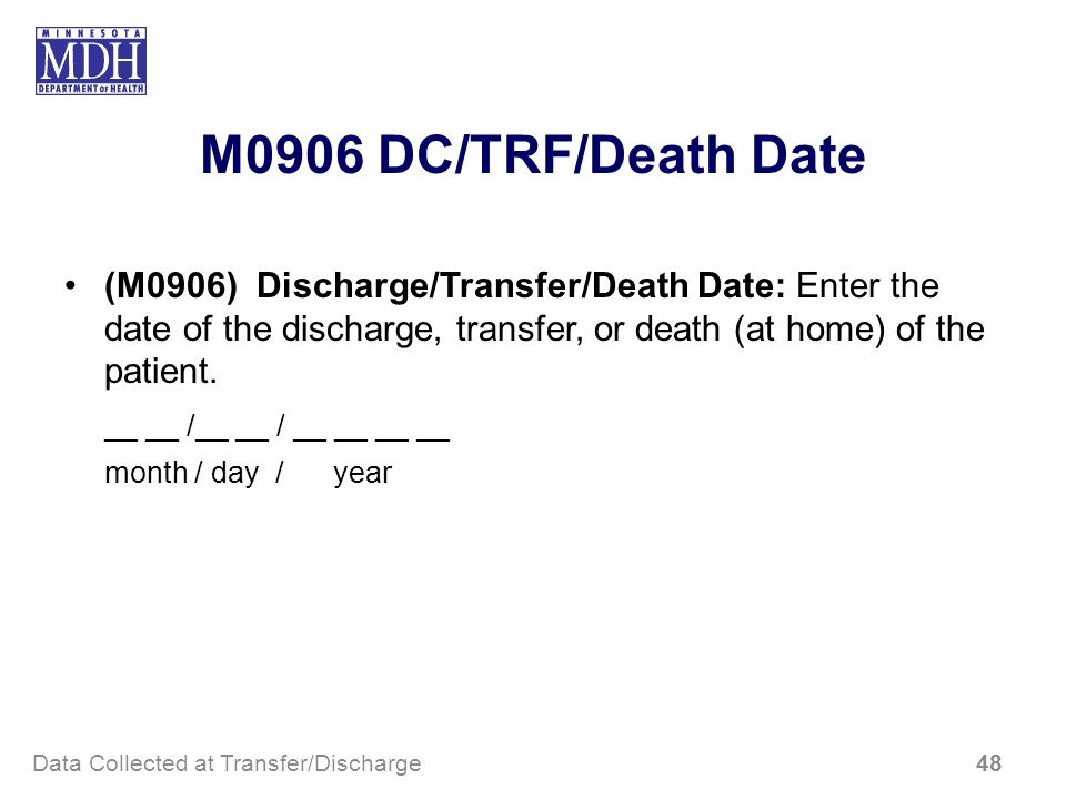 M0906 DC/TRF/Death Date (M0906) Discharge/Transfer/Death Date: Enter the date of the discharge, transfer, or death (at home) of the patient.