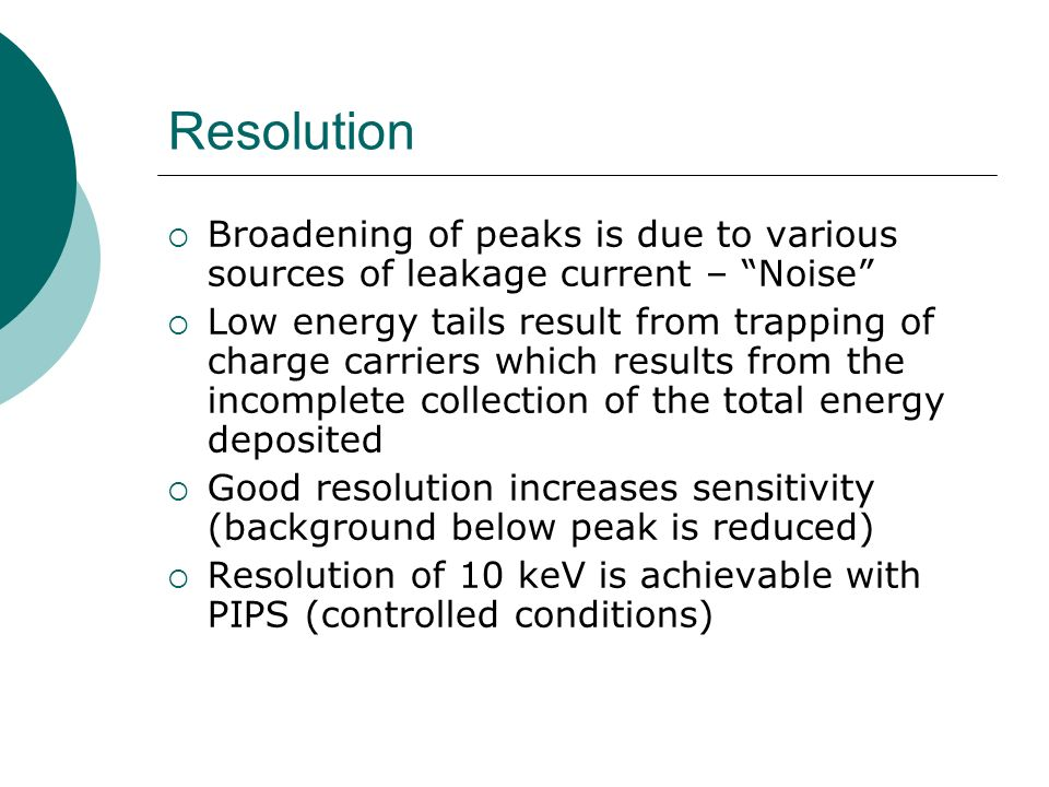 Resolution Broadening of peaks is due to various sources of leakage current – Noise