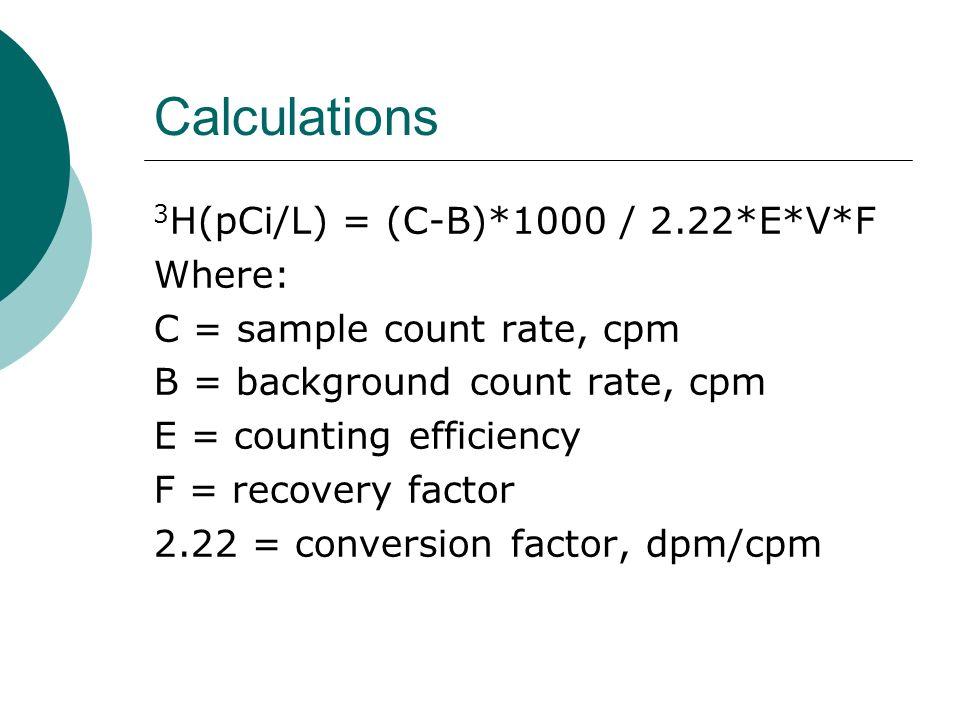 Calculations 3H(pCi/L) = (C-B)*1000 / 2.22*E*V*F Where: