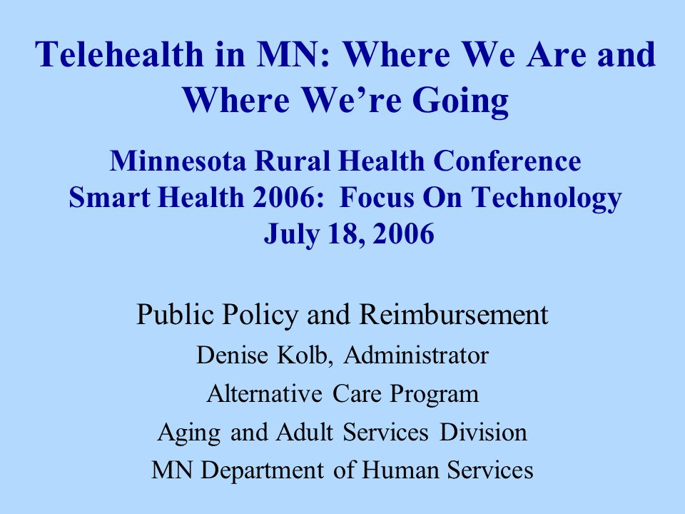 Telehealth in MN: Where We Are and Where We're Going Minnesota Rural Health Conference Smart Health 2006: Focus On Technology July 18, 2006