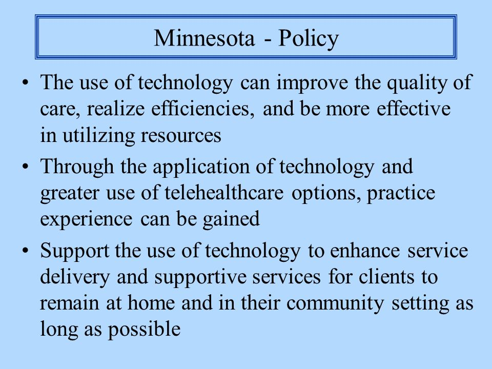 Minnesota - Policy The use of technology can improve the quality of care, realize efficiencies, and be more effective in utilizing resources.