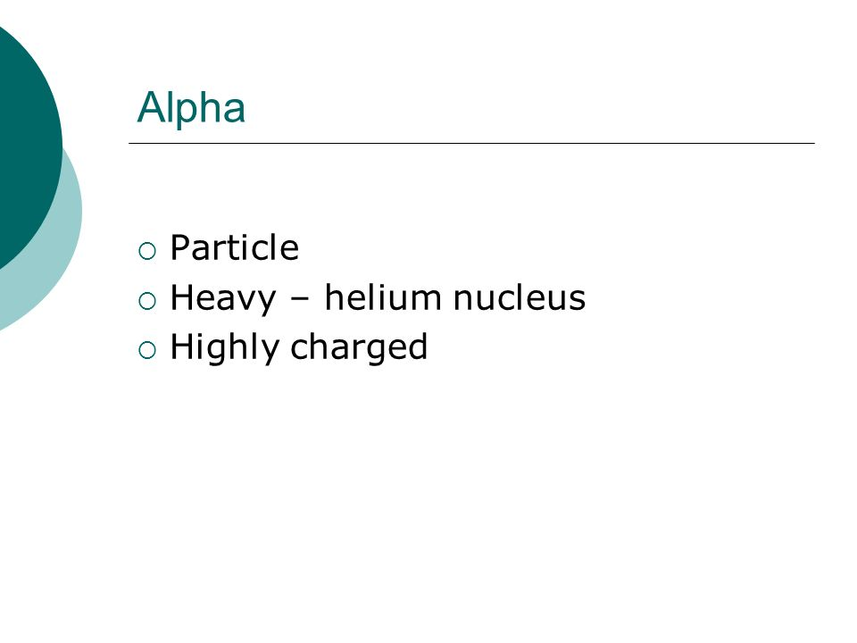 Alpha Particle Heavy – helium nucleus Highly charged