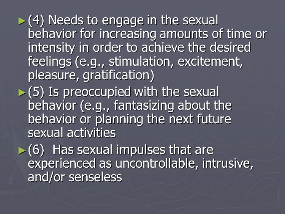 (4) Needs to engage in the sexual behavior for increasing amounts of time or intensity in order to achieve the desired feelings (e.g., stimulation, excitement, pleasure, gratification)