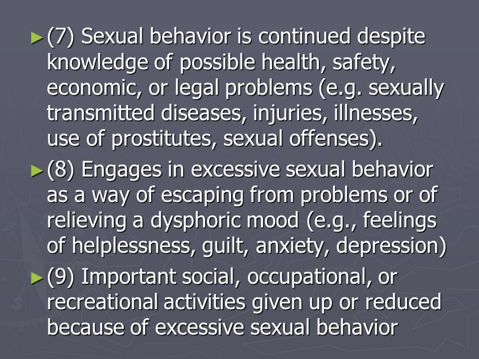 (7) Sexual behavior is continued despite knowledge of possible health, safety, economic, or legal problems (e.g. sexually transmitted diseases, injuries, illnesses, use of prostitutes, sexual offenses).
