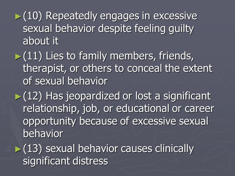 (10) Repeatedly engages in excessive sexual behavior despite feeling guilty about it