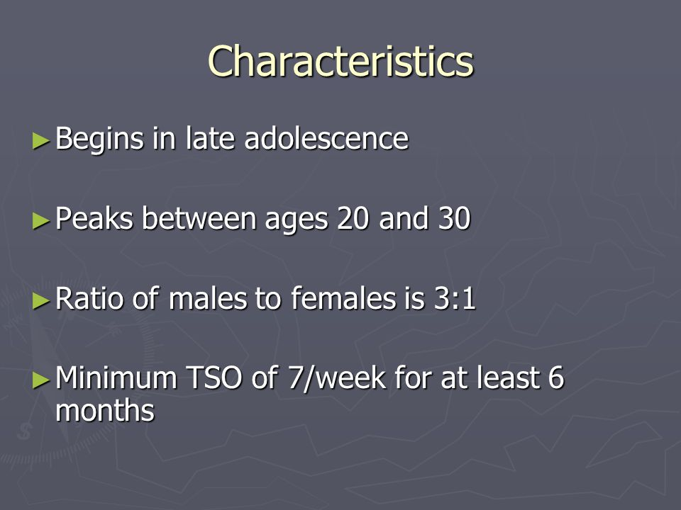 Characteristics Begins in late adolescence