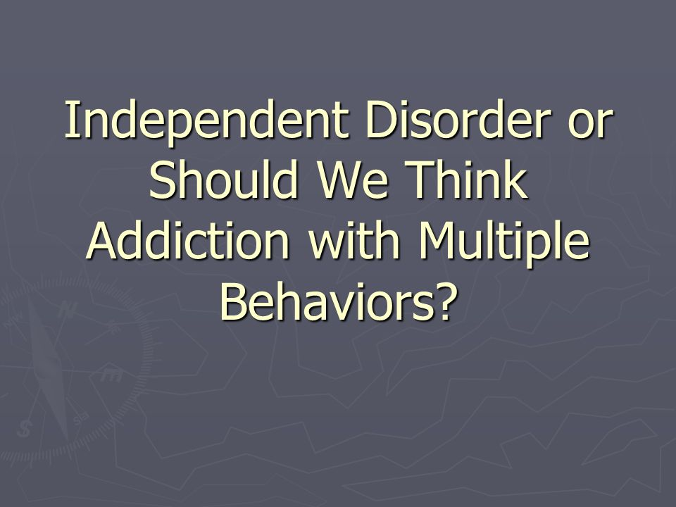 Independent Disorder or Should We Think Addiction with Multiple Behaviors