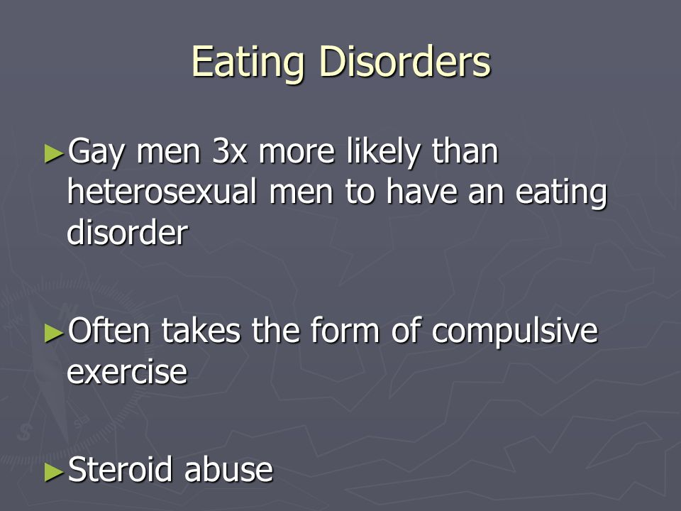 Eating Disorders Gay men 3x more likely than heterosexual men to have an eating disorder. Often takes the form of compulsive exercise.