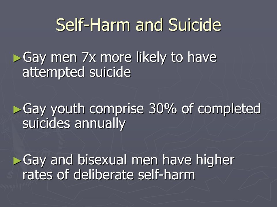 Self-Harm and Suicide Gay men 7x more likely to have attempted suicide