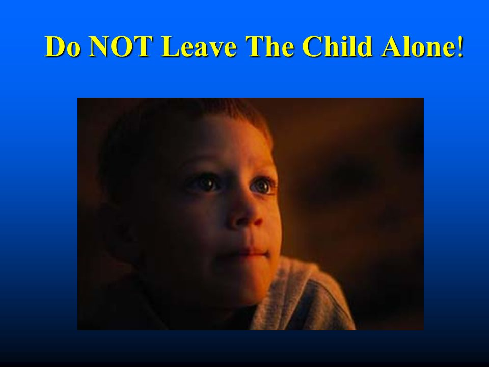 Do NOT Leave The Child Alone!