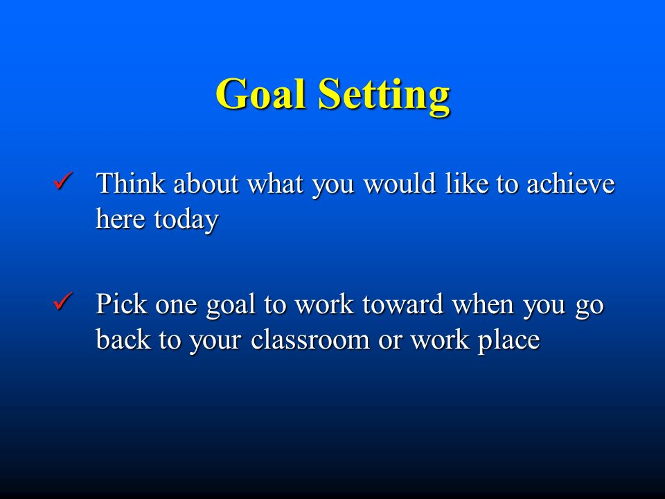 Goal Setting Think about what you would like to achieve here today