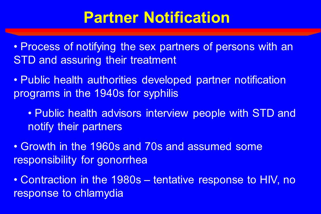 Partner NotificationProcess of notifying the sex partners of persons with an STD and assuring their treatment.