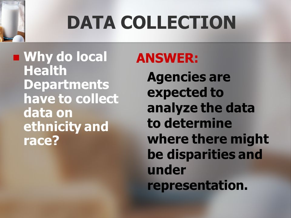 DATA COLLECTION Why do local Health Departments have to collect data on ethnicity and race ANSWER: