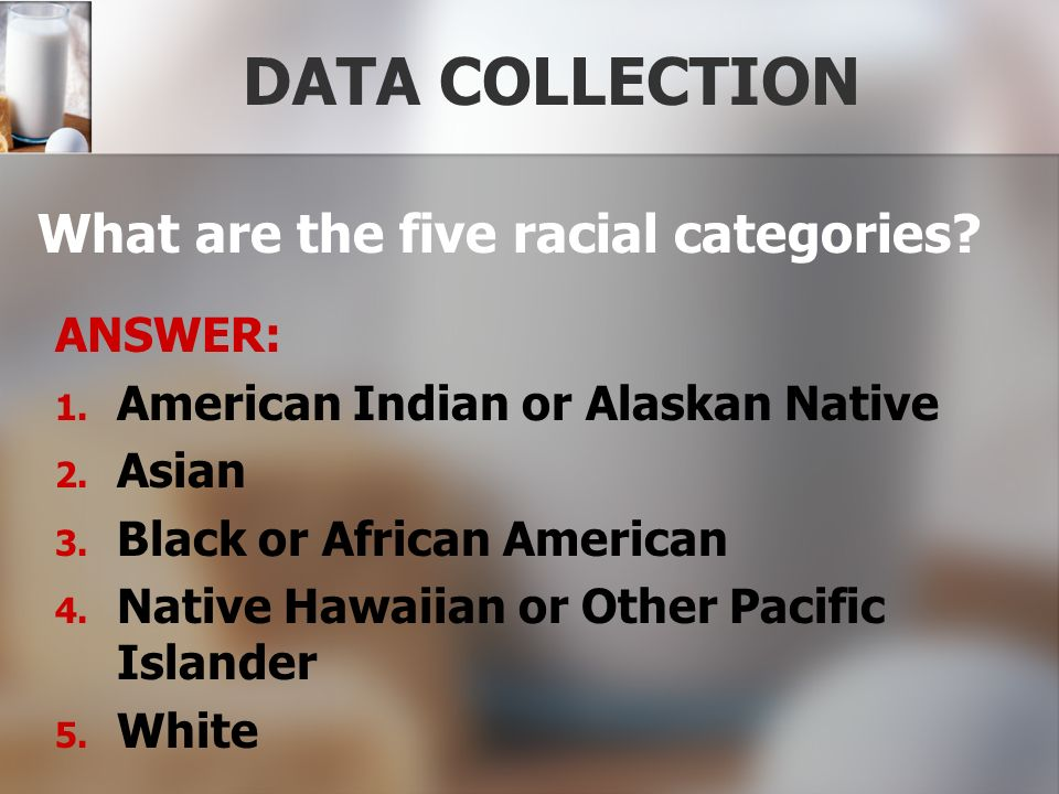 DATA COLLECTION What are the five racial categories ANSWER: