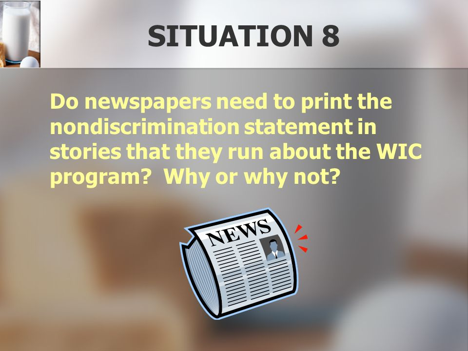 SITUATION 8 Do newspapers need to print the nondiscrimination statement in stories that they run about the WIC program.