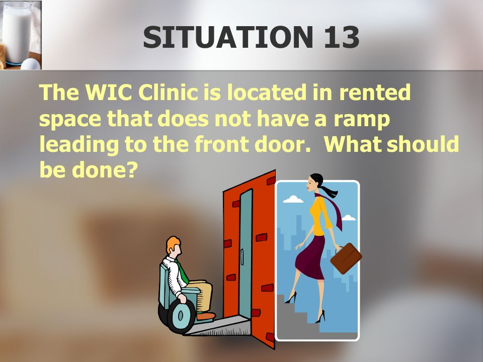 SITUATION 13 The WIC Clinic is located in rented space that does not have a ramp leading to the front door.
