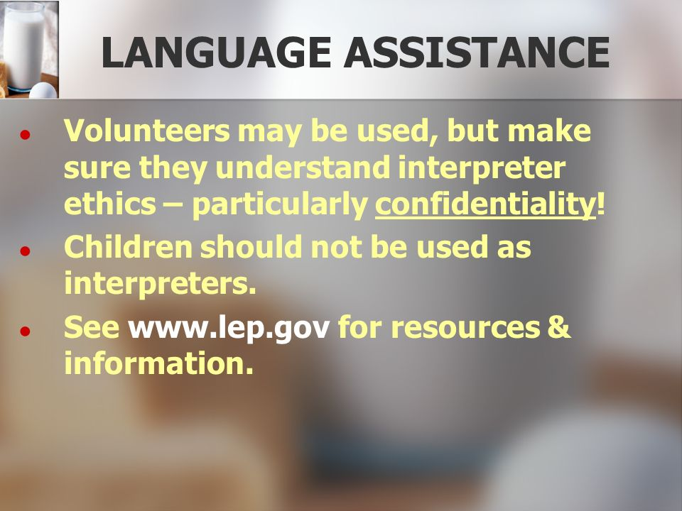 LANGUAGE ASSISTANCE Volunteers may be used, but make sure they understand interpreter ethics – particularly confidentiality!