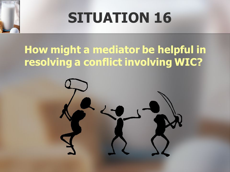 SITUATION 16 How might a mediator be helpful in resolving a conflict involving WIC
