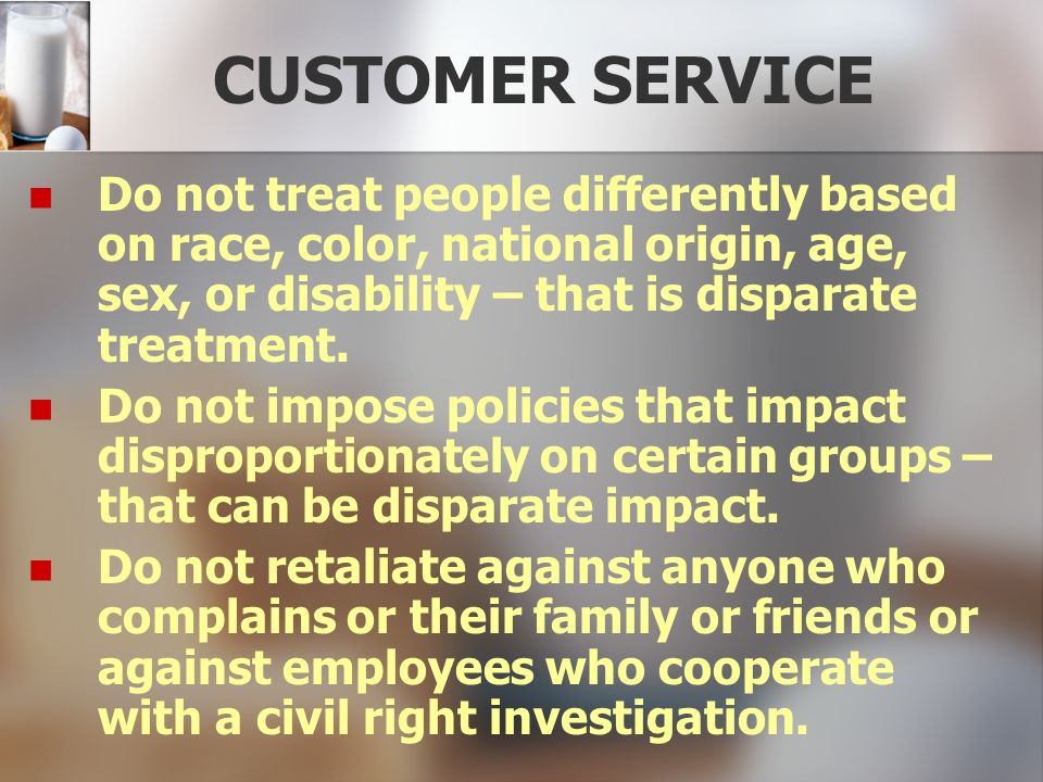 CUSTOMER SERVICE Do not treat people differently based on race, color, national origin, age, sex, or disability – that is disparate treatment.