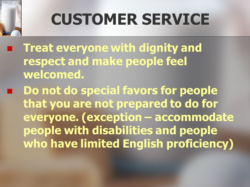 CUSTOMER SERVICE Treat everyone with dignity and respect and make people feel welcomed.
