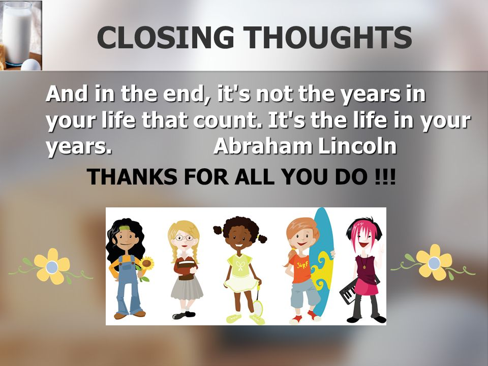 CLOSING THOUGHTS And in the end, it s not the years in your life that count. It s the life in your years. Abraham Lincoln.