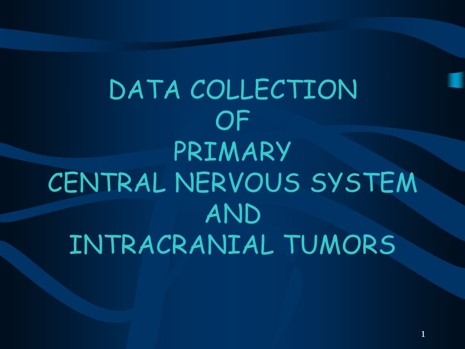 DATA COLLECTION OF PRIMARY CENTRAL NERVOUS SYSTEM AND INTRACRANIAL TUMORS