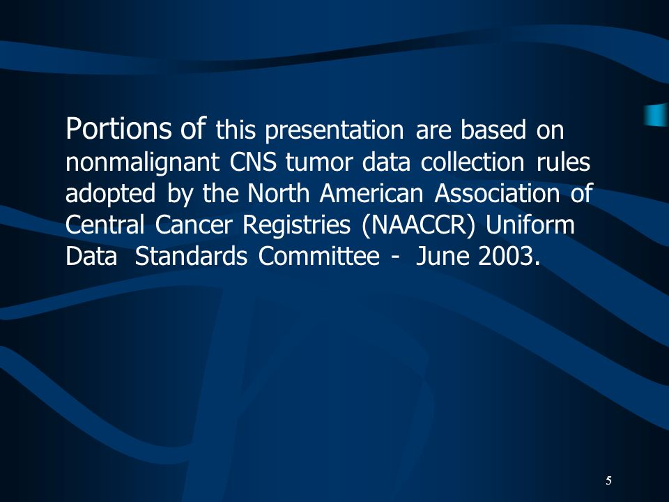 Portions of this presentation are based on nonmalignant CNS tumor data collection rules adopted by the North American Association of Central Cancer Registries (NAACCR) Uniform Data Standards Committee - June 2003.