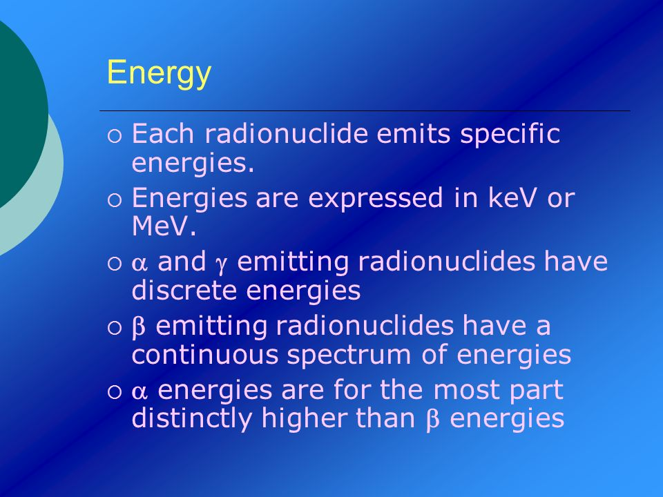 Energy Each radionuclide emits specific energies.