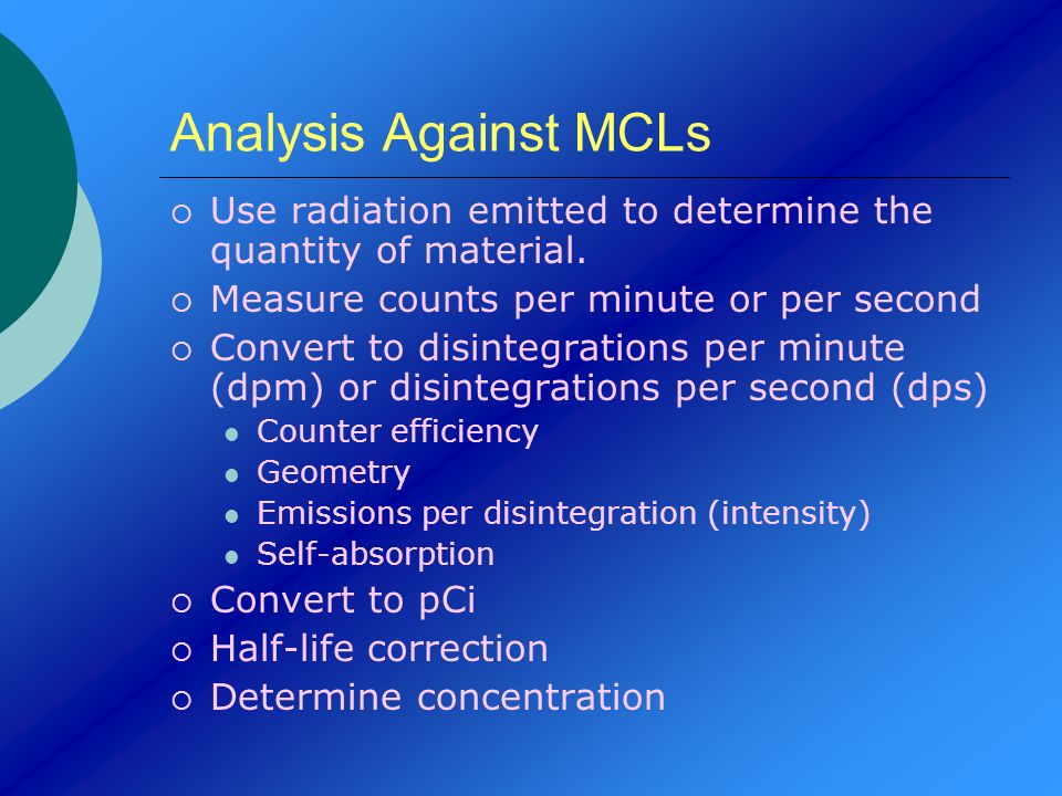 Analysis Against MCLs Use radiation emitted to determine the quantity of material. Measure counts per minute or per second.