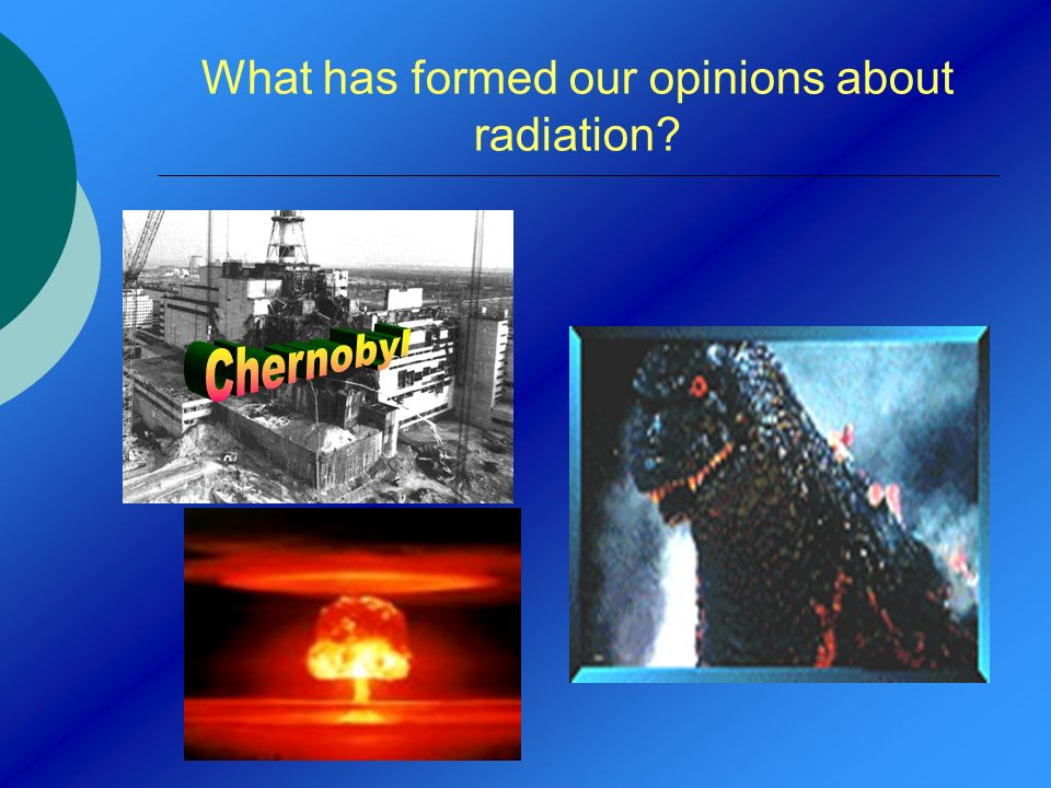 What has formed our opinions about radiation