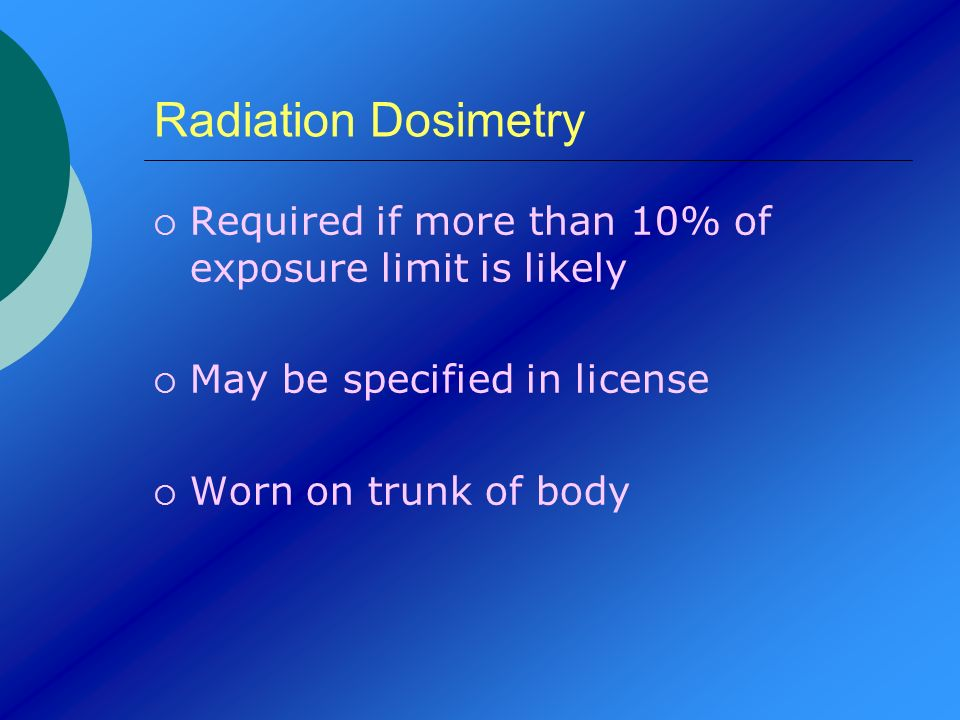 Radiation Dosimetry Required if more than 10% of exposure limit is likely. May be specified in license.