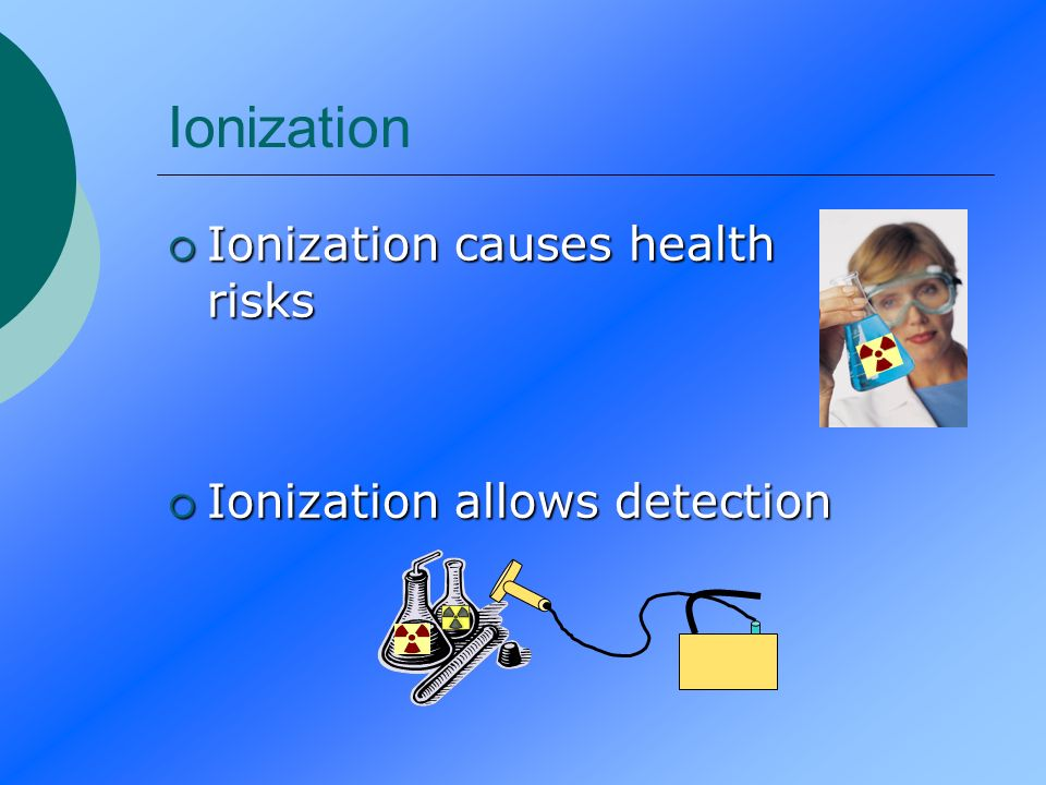 Ionization Ionization causes health risks Ionization allows detection