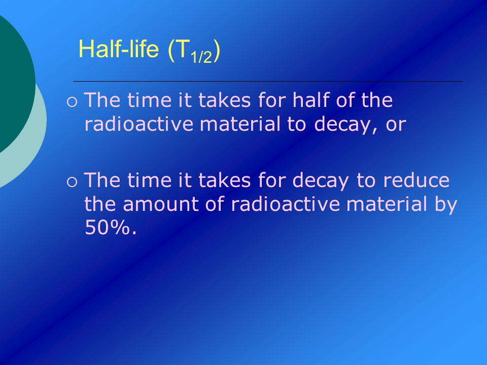 Half-life (T1/2) The time it takes for half of the radioactive material to decay, or.