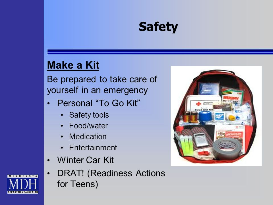 Safety Make a Kit Be prepared to take care of yourself in an emergency