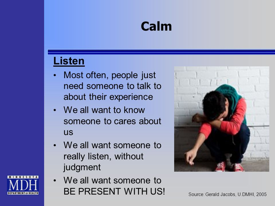 Calm Listen. Most often, people just need someone to talk to about their experience. We all want to know someone to cares about us.