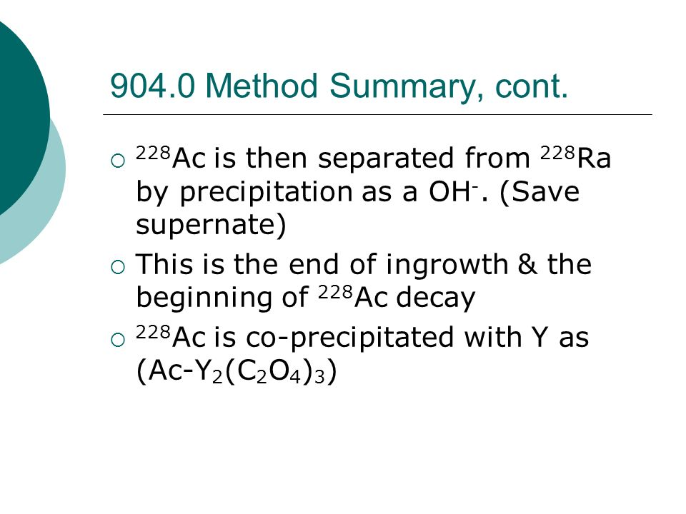 904.0 Method Summary, cont. 228Ac is then separated from 228Ra by precipitation as a OH-. (Save supernate)