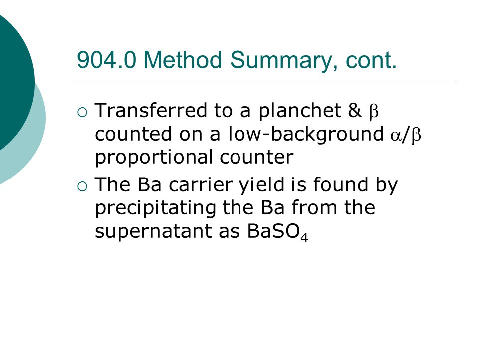 904.0 Method Summary, cont. Transferred to a planchet & b counted on a low-background a/b proportional counter.