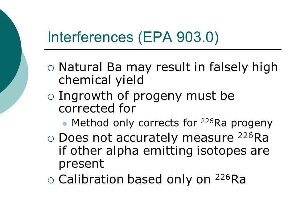 Interferences (EPA 903.0) Natural Ba may result in falsely high chemical yield. Ingrowth of progeny must be corrected for.