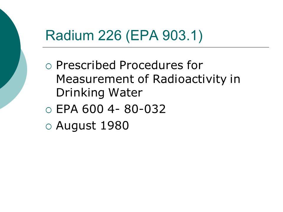 Radium 226 (EPA 903.1) Prescribed Procedures for Measurement of Radioactivity in Drinking Water. EPA 600 4- 80-032.