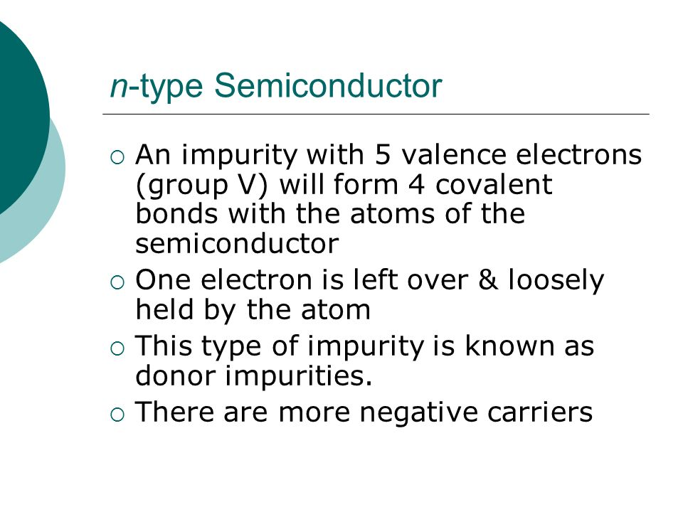 n-type Semiconductor An impurity with 5 valence electrons (group V) will form 4 covalent bonds with the atoms of the semiconductor.